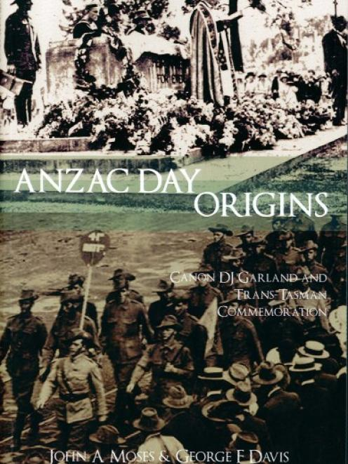 ANZAC DAY ORIGINS<br>Canon DJ Garland and Trans-Tasman Commemoration<br><b>John A Moses and George F Davis</b><br><i>Barton Books</i>