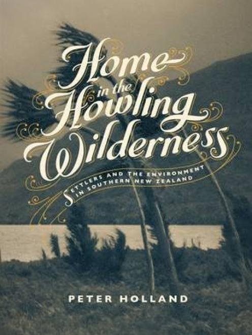 A HOME IN THE HOWLING WILDERNESS: Settlers and the Environment in Southern New Zealand<br><b>Peter Holland<br></b><i>Auckland University Press
