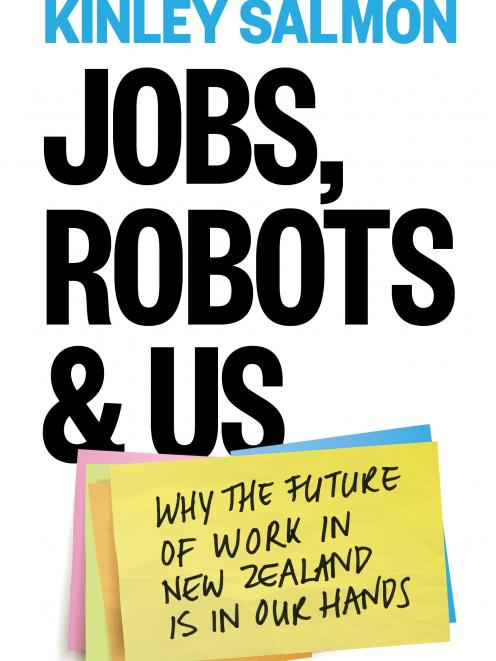 Jobs Robots & Us: Why the future of  work in New Zealand is in our hands, by Kinley Salmon,...