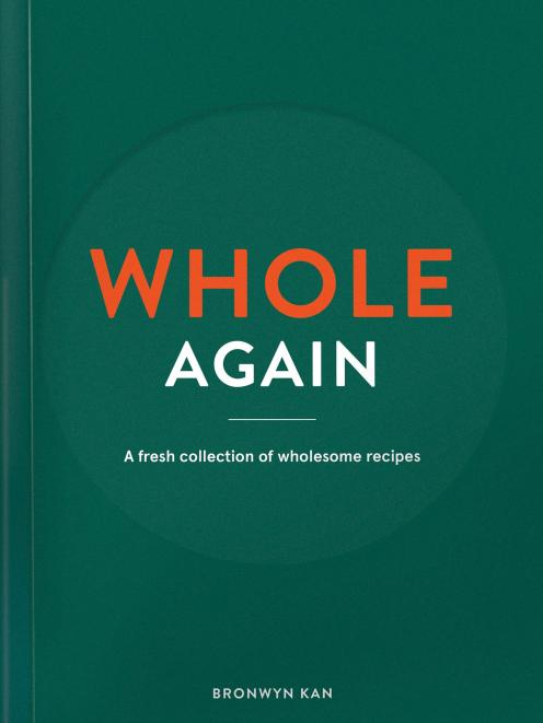 Whole Again: A fresh collection of wholesome recipes, by Bronwyn Kan, Beatnik Publishing, RRP $45