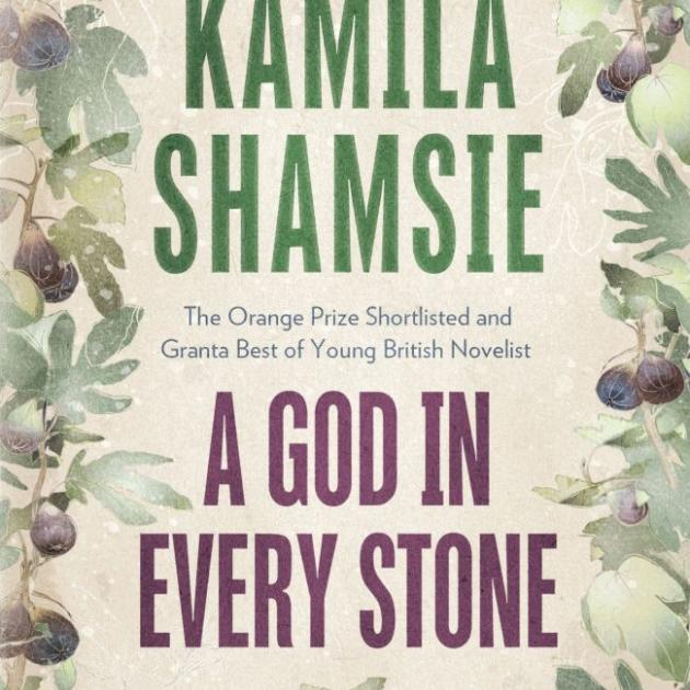 A GOD IN EVERY STONE<br><b>Kamila Shamsie</b><br><i>Bloomsbury</i>