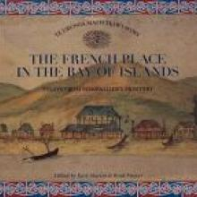 THE FRENCH PLACE IN THE BAY OF ISLANDS: Essays From Pompallier's Printery <br><b>Edited by Kate Martin and Brad Mercer<br></b><i>Matou Matauwhi