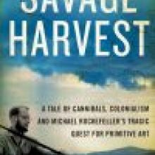 SAVAGE HARVEST<br>A Tale of Cannibals, Colonialism and Michael Rockefeller's Tragic Quest for Primitive Art<br><b>Carl Hoffman</b><br><i>Text Publishing</i>