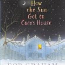 HOW THE SUN GOT TO COCO'S HOUSE<br><b>Bob Graham</b><br><i>Walker Books</i>