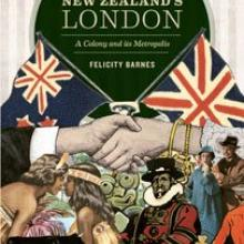 NEW ZEALAND'S LONDON: A Colony and its Metropolis<br><b> Felicity Barnes</b><br><i>Auckland University Press